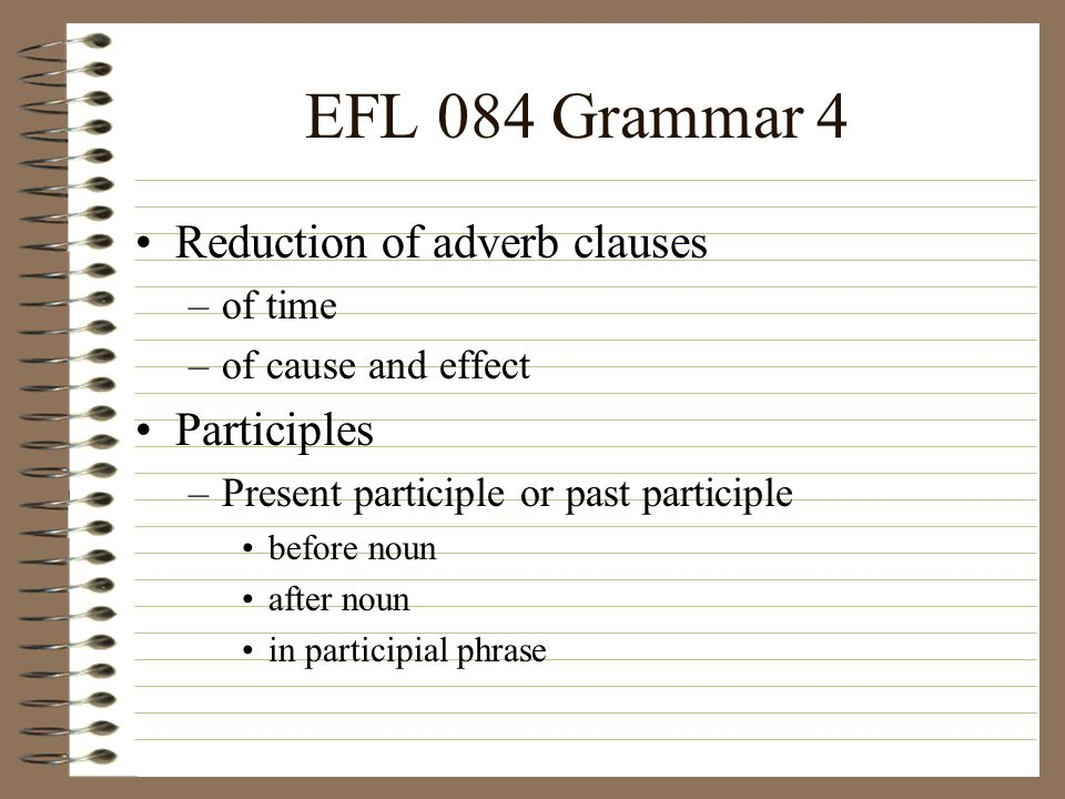 EFL 084 Grammar 4 Reduction of adverb clauses –of time –of cause and effect Participles –Present participle or past participle before noun after noun in participial phrase