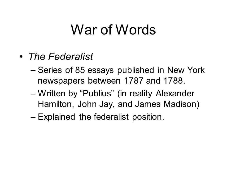 War of Words The Federalist –Series of 85 essays published in New York newspapers between 1787 and 1788.