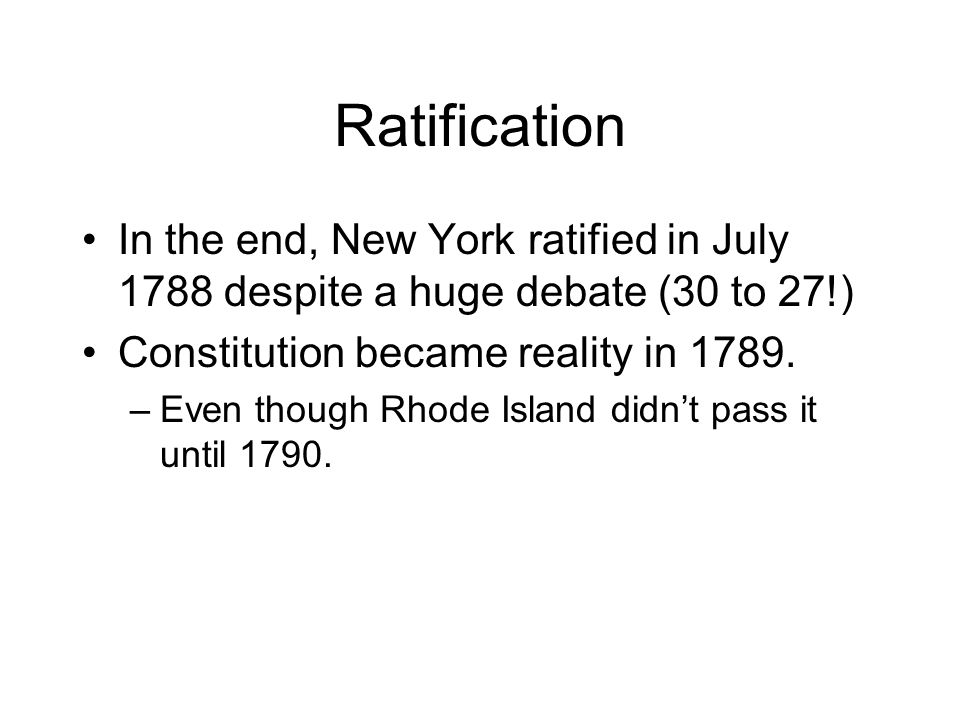 Ratification In the end, New York ratified in July 1788 despite a huge debate (30 to 27!) Constitution became reality in 1789.