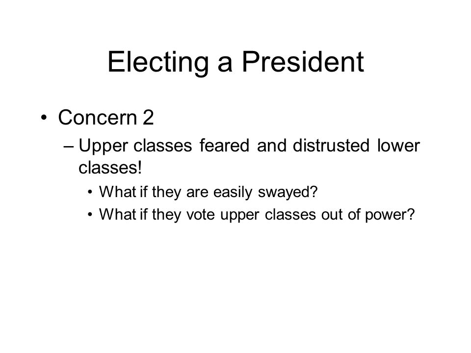 Electing a President Concern 2 –Upper classes feared and distrusted lower classes.