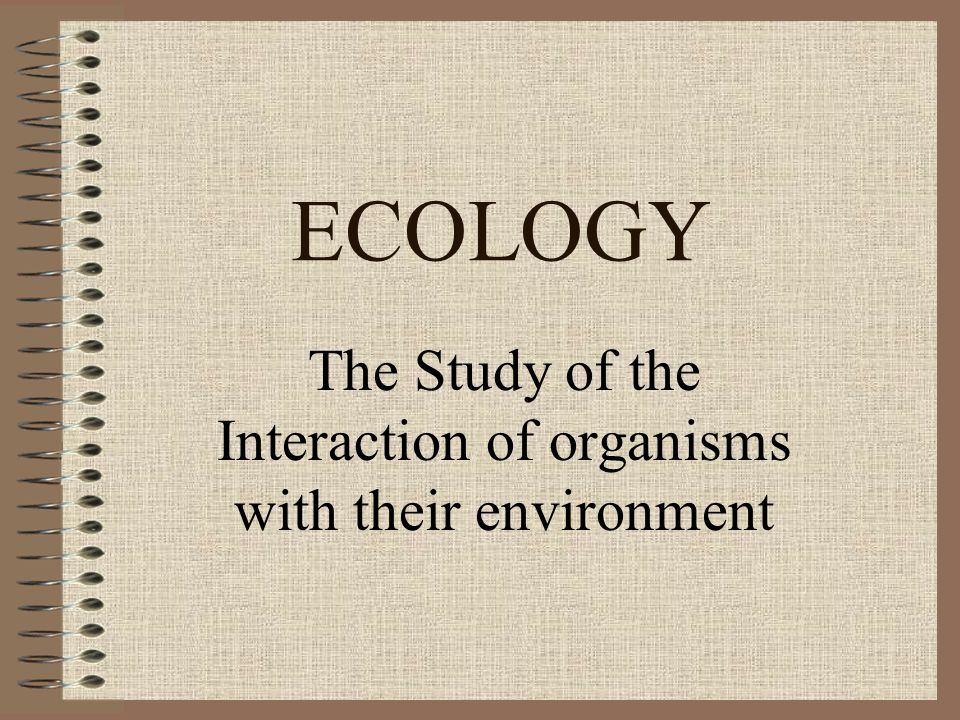 ECOLOGY The Study of the Interaction of organisms with their environment
