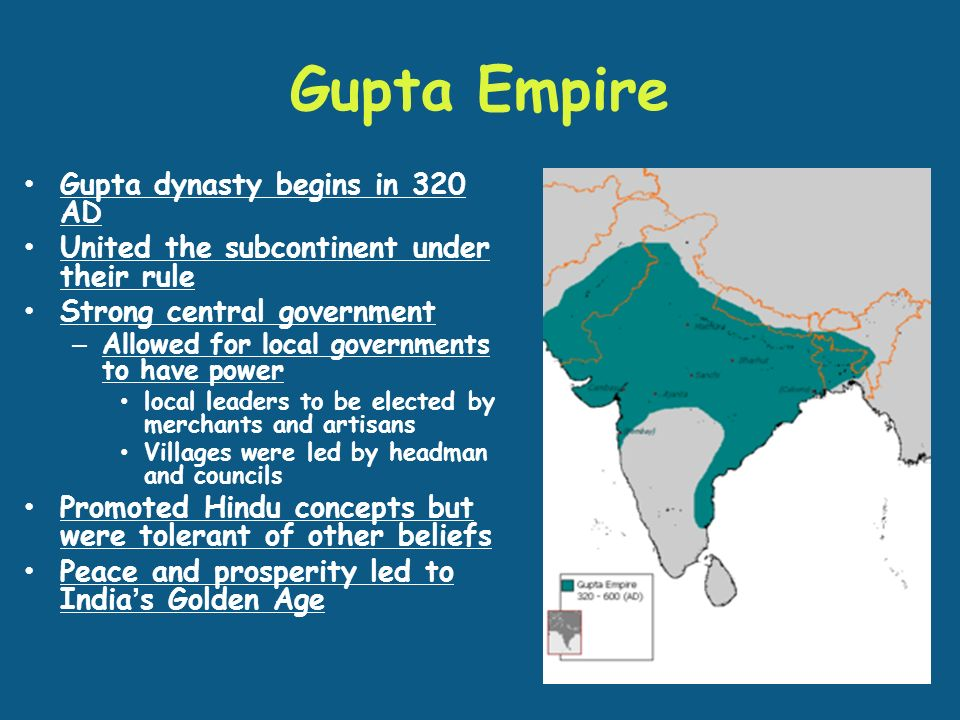 Gupta Empire Gupta dynasty begins in 320 AD United the subcontinent under their rule Strong central government – Allowed for local governments to have power local leaders to be elected by merchants and artisans Villages were led by headman and councils Promoted Hindu concepts but were tolerant of other beliefs Peace and prosperity led to India's Golden Age