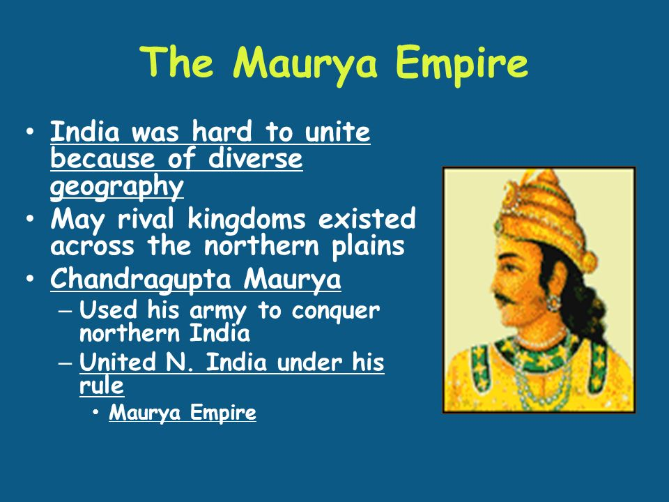 The Maurya Empire India was hard to unite because of diverse geography May rival kingdoms existed across the northern plains Chandragupta Maurya – Used his army to conquer northern India – United N.