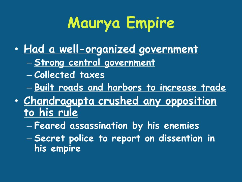 Maurya Empire Had a well-organized government – Strong central government – Collected taxes – Built roads and harbors to increase trade Chandragupta crushed any opposition to his rule – Feared assassination by his enemies – Secret police to report on dissention in his empire