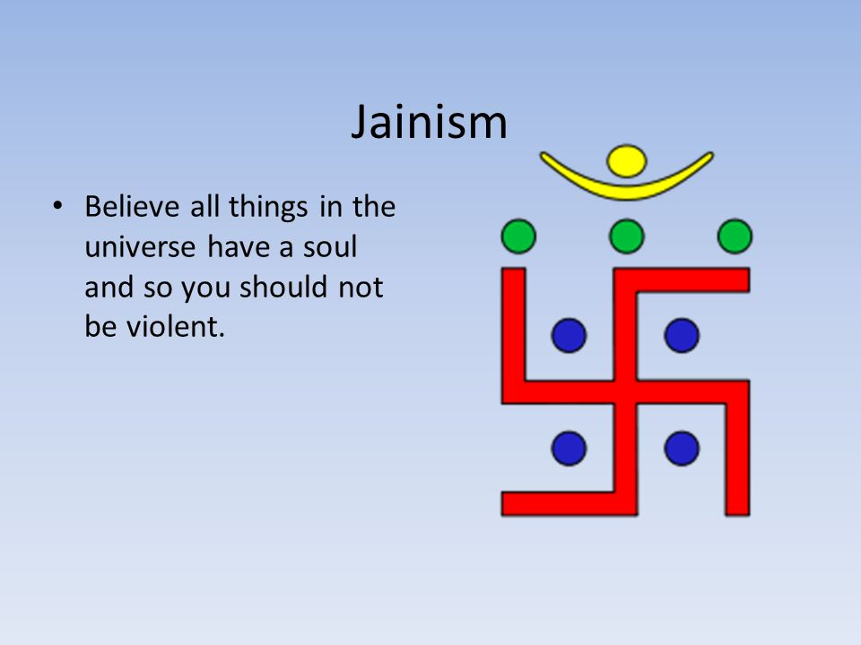 Jainism Believe all things in the universe have a soul and so you should not be violent.
