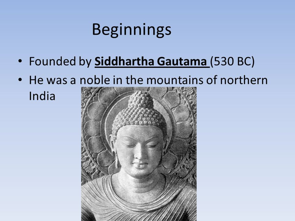 Beginnings Founded by Siddhartha Gautama (530 BC) He was a noble in the mountains of northern India