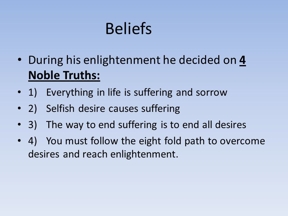 Beliefs During his enlightenment he decided on 4 Noble Truths: 1)Everything in life is suffering and sorrow 2)Selfish desire causes suffering 3) The way to end suffering is to end all desires 4)You must follow the eight fold path to overcome desires and reach enlightenment.