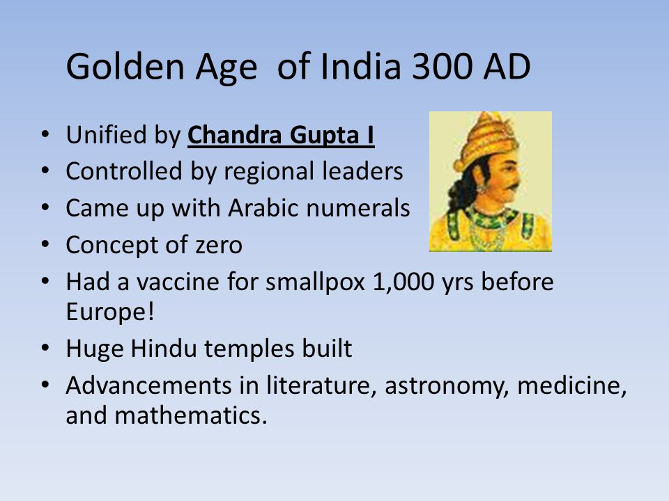 Golden Age of India 300 AD Unified by Chandra Gupta I Controlled by regional leaders Came up with Arabic numerals Concept of zero Had a vaccine for smallpox 1,000 yrs before Europe.