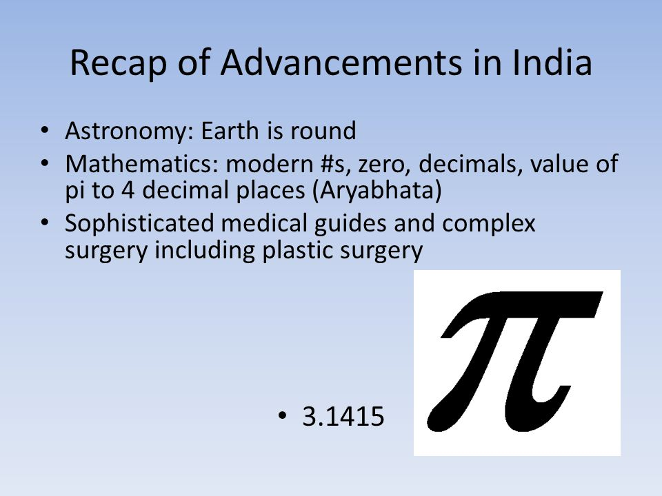 Recap of Advancements in India Astronomy: Earth is round Mathematics: modern #s, zero, decimals, value of pi to 4 decimal places (Aryabhata) Sophisticated medical guides and complex surgery including plastic surgery
