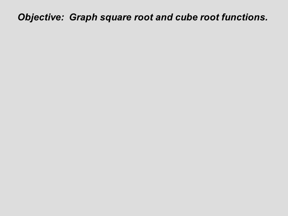 Objective: Graph square root and cube root functions.
