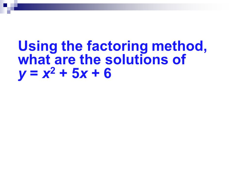Using the factoring method, what are the solutions of y = x 2 + 5x + 6