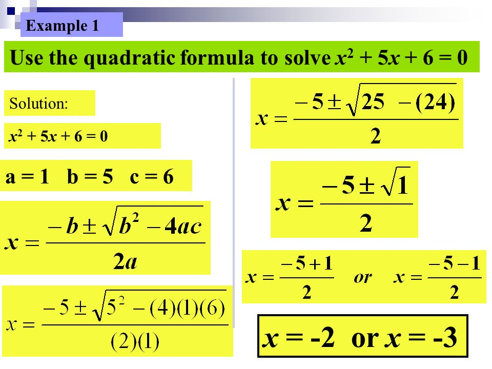 Example 1 Use the quadratic formula to solve x 2 + 5x + 6 = 0 Solution: x 2 + 5x + 6 = 0 a = 1 b = 5 c = 6 x = -2 or x = -3