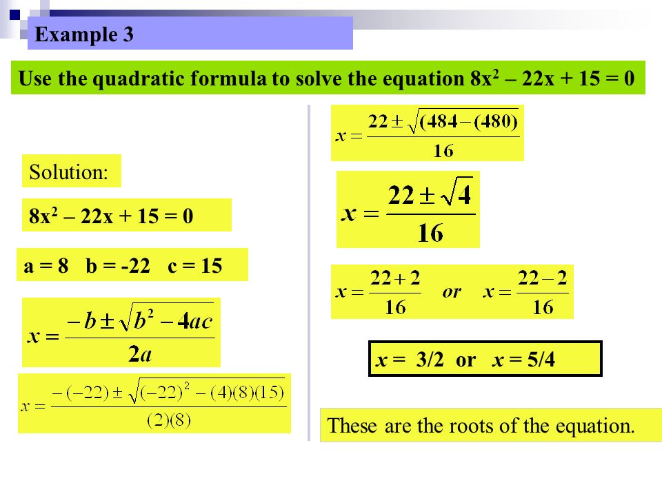Example 3 Use the quadratic formula to solve the equation 8x 2 – 22x + 15 = 0 Solution: 8x 2 – 22x + 15 = 0 a = 8 b = -22 c = 15 x = 3/2 or x = 5/4 These are the roots of the equation.