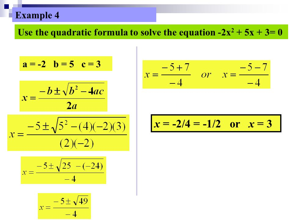 a = -2 b = 5 c = 3 x = -2/4 = -1/2 or x = 3 Use the quadratic formula to solve the equation -2x 2 + 5x + 3= 0 Example 4