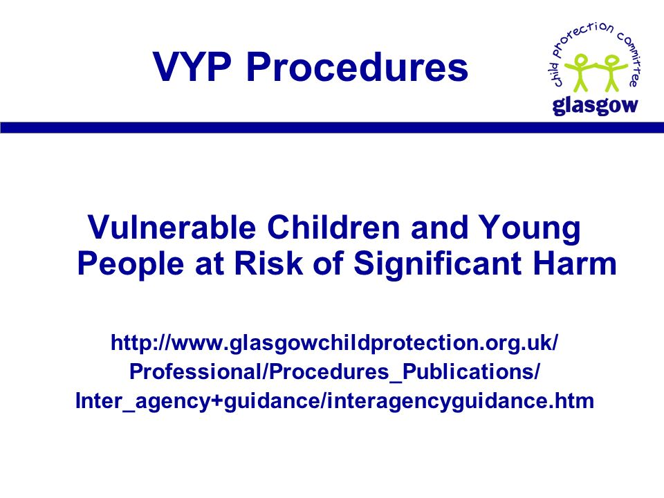 Vulnerable Children and Young People at Risk of Significant Harm   Professional/Procedures_Publications/ Inter_agency+guidance/interagencyguidance.htm VYP Procedures