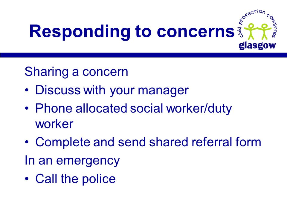 Sharing a concern Discuss with your manager Phone allocated social worker/duty worker Complete and send shared referral form In an emergency Call the police Responding to concerns