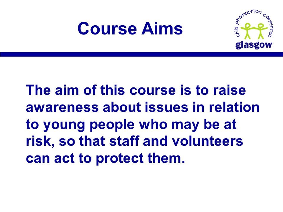 Course Aims The aim of this course is to raise awareness about issues in relation to young people who may be at risk, so that staff and volunteers can act to protect them.