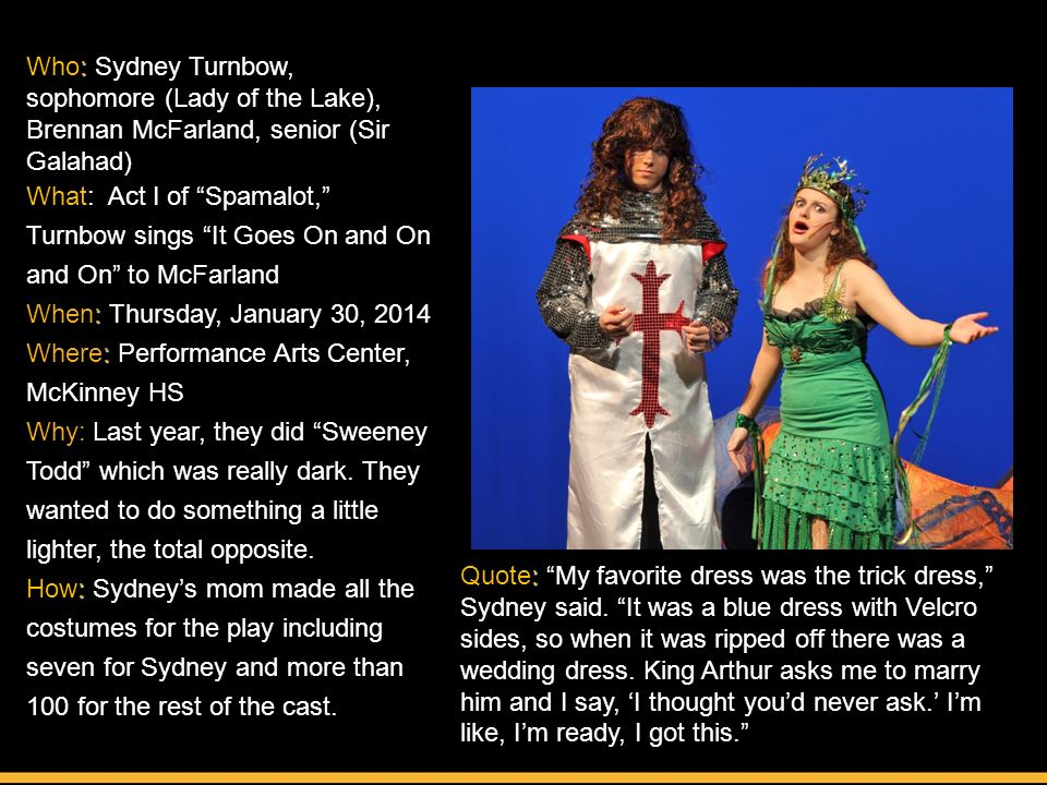 : Who: Sydney Turnbow, sophomore (Lady of the Lake), Brennan McFarland, senior (Sir Galahad) What: Act I of Spamalot, Turnbow sings It Goes On and On and On to McFarland : When: Thursday, January 30, 2014 : Where: Performance Arts Center, McKinney HS Why: Last year, they did Sweeney Todd which was really dark.