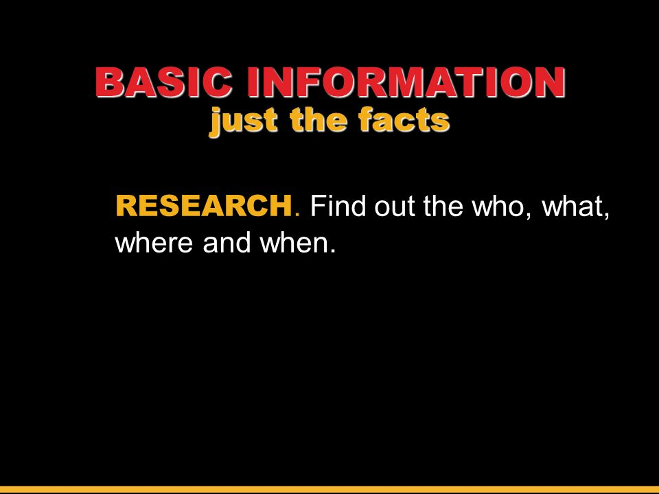 RESEARCH. Find out the who, what, where and when. BASIC INFORMATION just the facts