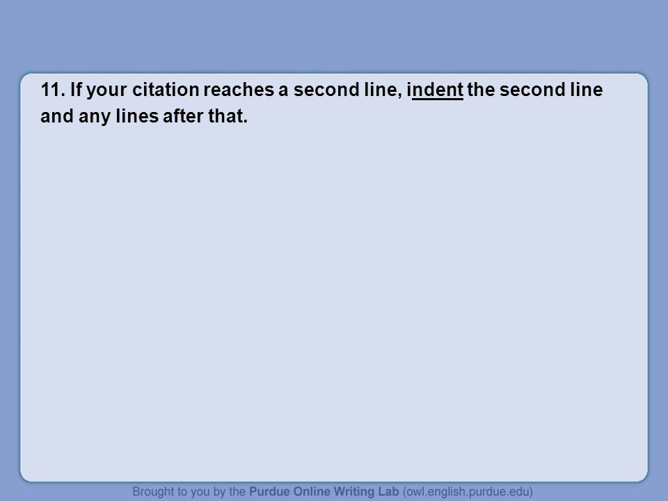 11. If your citation reaches a second line, indent the second line and any lines after that.