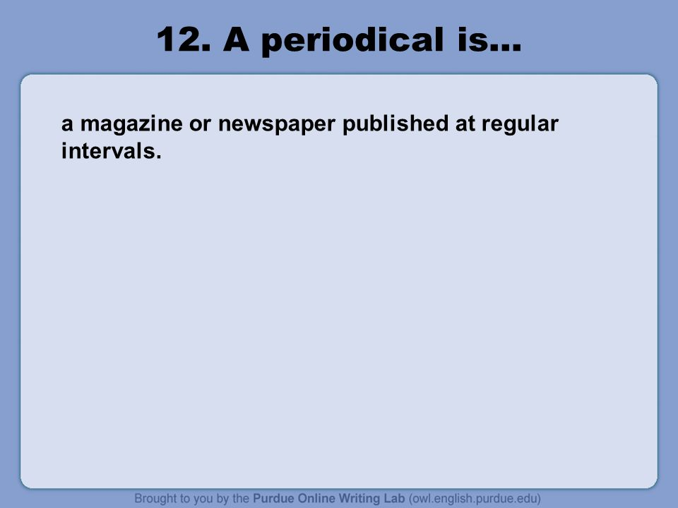 12. A periodical is… a magazine or newspaper published at regular intervals.