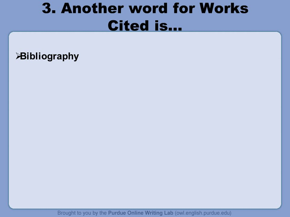3. Another word for Works Cited is…  Bibliography