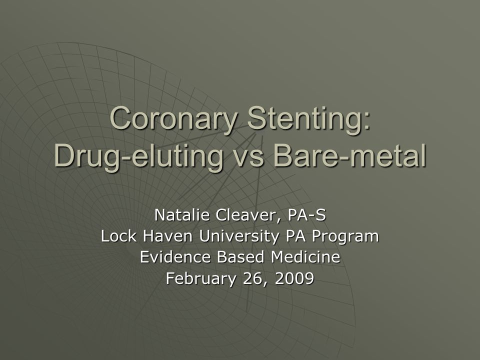 Coronary Stenting: Drug-eluting vs Bare-metal Natalie Cleaver, PA-S Lock Haven University PA Program Evidence Based Medicine February 26, 2009