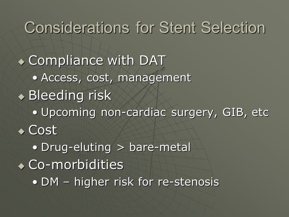 Considerations for Stent Selection  Compliance with DAT Access, cost, managementAccess, cost, management  Bleeding risk Upcoming non-cardiac surgery, GIB, etcUpcoming non-cardiac surgery, GIB, etc  Cost Drug-eluting > bare-metalDrug-eluting > bare-metal  Co-morbidities DM – higher risk for re-stenosisDM – higher risk for re-stenosis