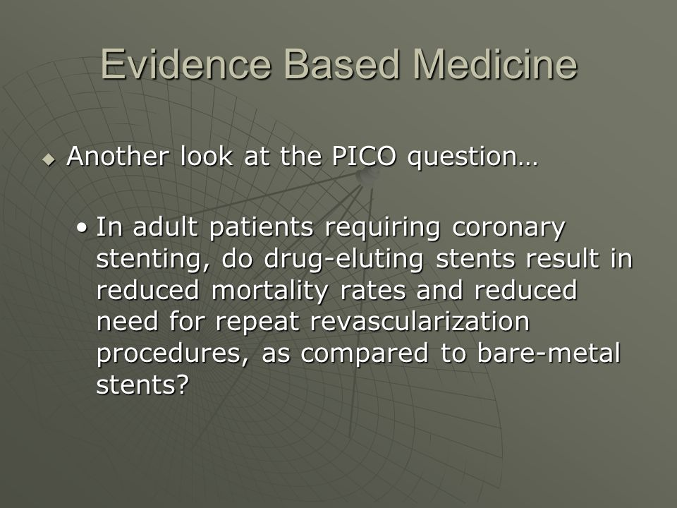 Evidence Based Medicine  Another look at the PICO question… In adult patients requiring coronary stenting, do drug-eluting stents result in reduced mortality rates and reduced need for repeat revascularization procedures, as compared to bare-metal stents In adult patients requiring coronary stenting, do drug-eluting stents result in reduced mortality rates and reduced need for repeat revascularization procedures, as compared to bare-metal stents