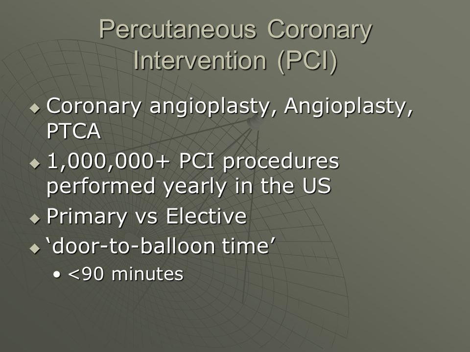 Percutaneous Coronary Intervention (PCI)  Coronary angioplasty, Angioplasty, PTCA  1,000,000+ PCI procedures performed yearly in the US  Primary vs Elective  'door-to-balloon time' <90 minutes<90 minutes