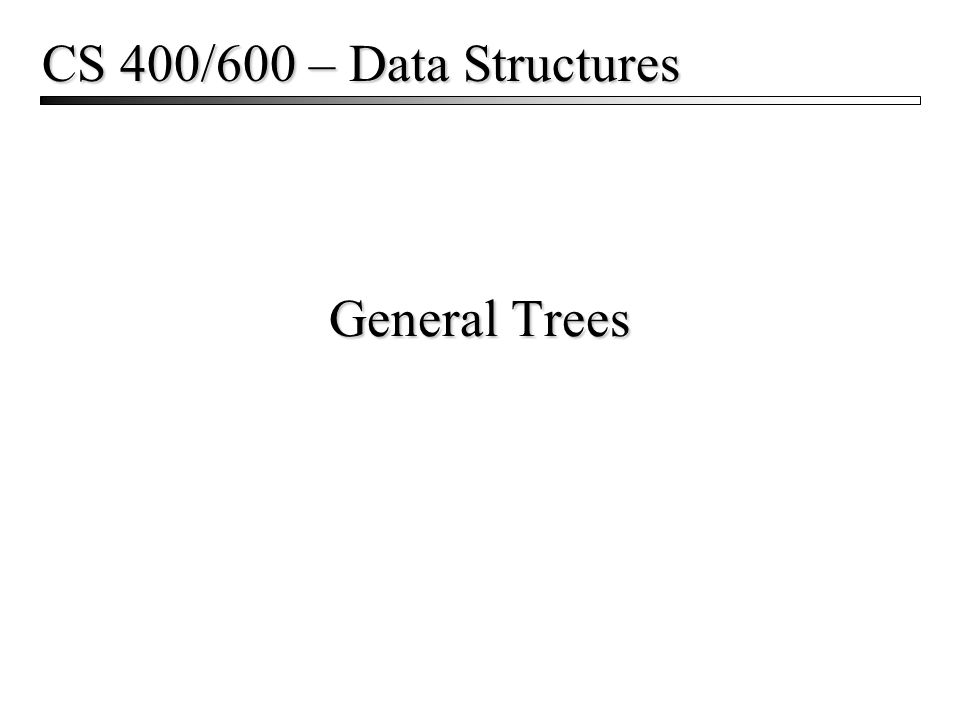 General Trees CS 400/600 – Data Structures