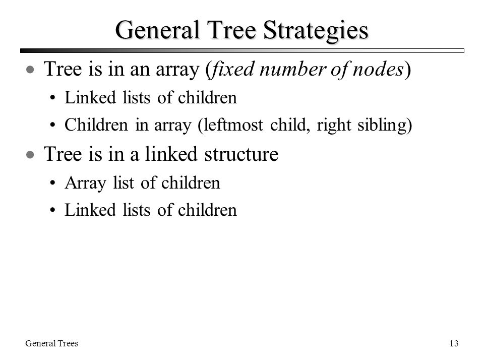 General Trees13 General Tree Strategies  Tree is in an array (fixed number of nodes) Linked lists of children Children in array (leftmost child, right sibling)  Tree is in a linked structure Array list of children Linked lists of children