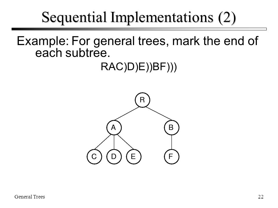 General Trees22 Sequential Implementations (2) Example: For general trees, mark the end of each subtree.