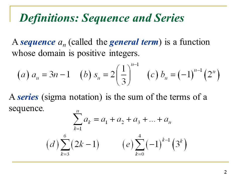 2 Definitions: Sequence and Series A sequence a n (called the general term) is a function whose domain is positive integers.