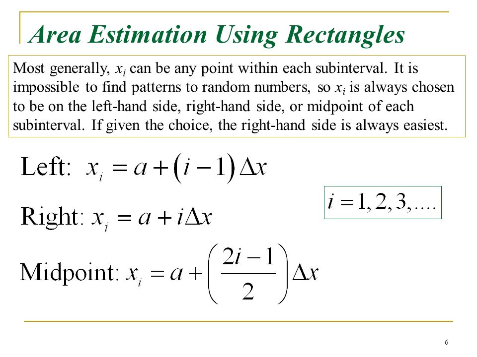 6 Area Estimation Using Rectangles Most generally, x i can be any point within each subinterval.