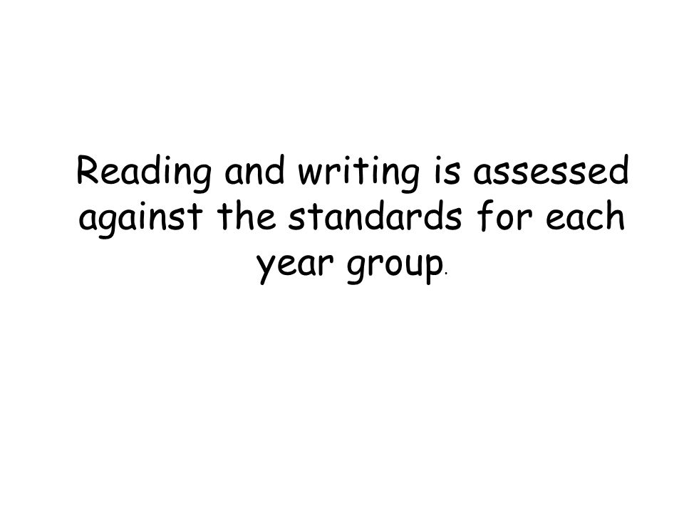 Reading and writing is assessed against the standards for each year group.
