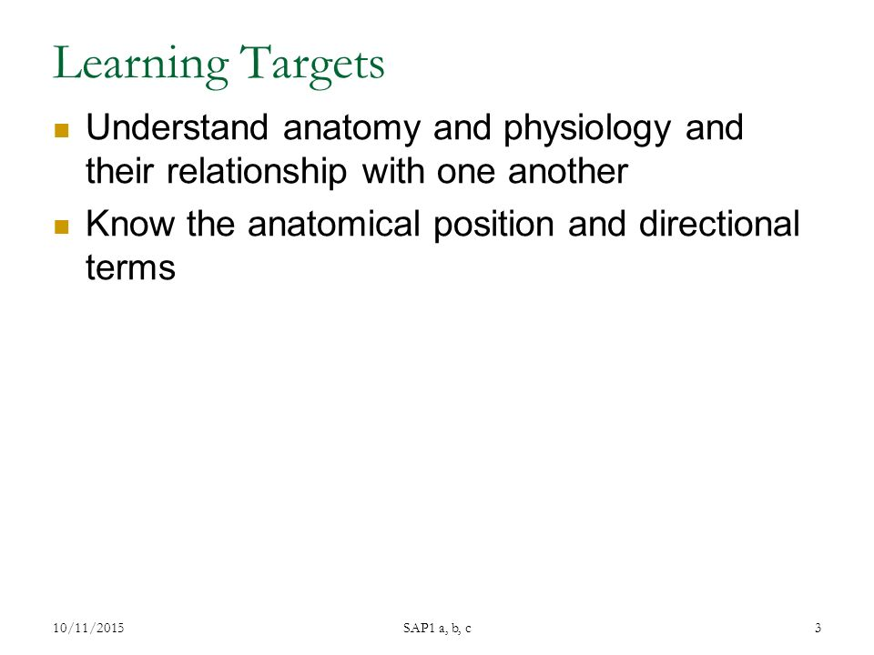 Learning Targets Understand anatomy and physiology and their relationship with one another Know the anatomical position and directional terms 10/11/2015 SAP1 a, b, c 3