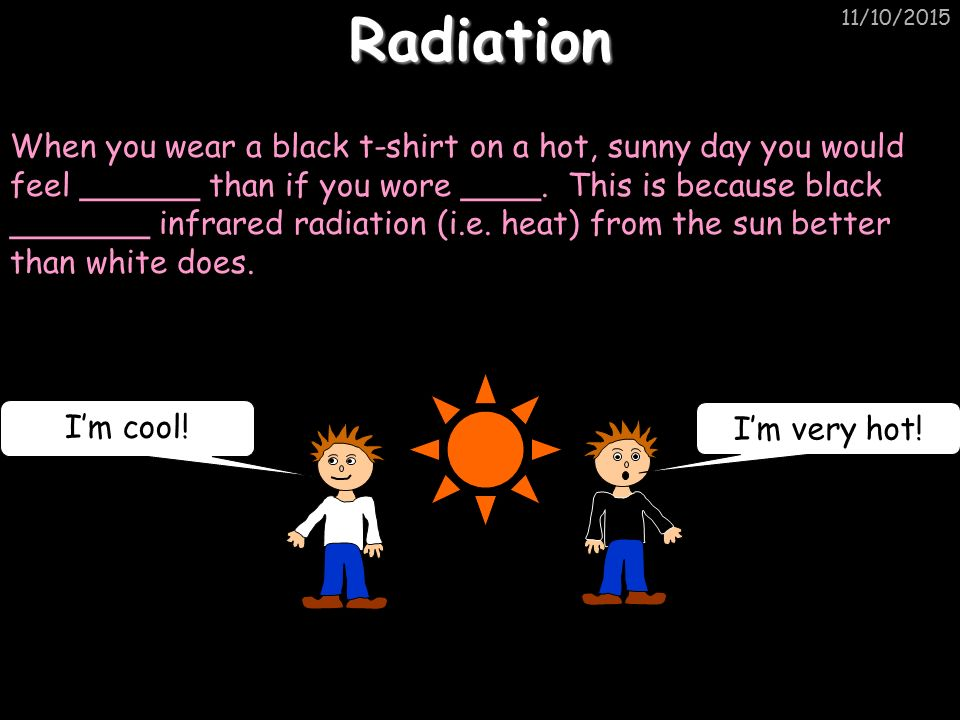 11/10/2015Radiation When you wear a black t-shirt on a hot, sunny day you would feel ______ than if you wore ____.