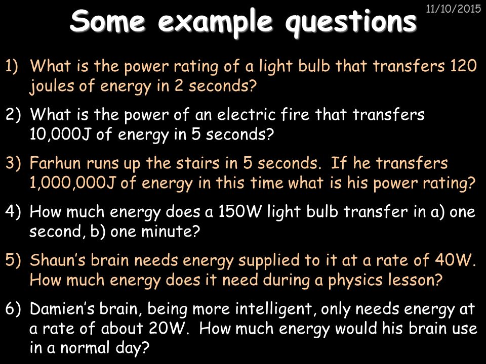 11/10/2015 Some example questions 1)What is the power rating of a light bulb that transfers 120 joules of energy in 2 seconds.