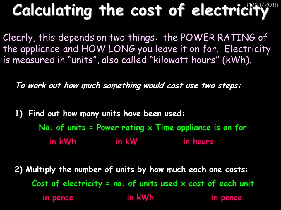 11/10/2015 Calculating the cost of electricity Clearly, this depends on two things: the POWER RATING of the appliance and HOW LONG you leave it on for.