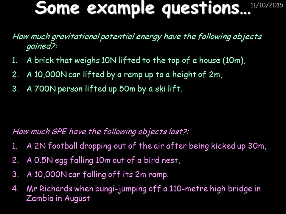 11/10/2015 Some example questions… How much gravitational potential energy have the following objects gained : 1.A brick that weighs 10N lifted to the top of a house (10m), 2.A 10,000N car lifted by a ramp up to a height of 2m, 3.A 700N person lifted up 50m by a ski lift.