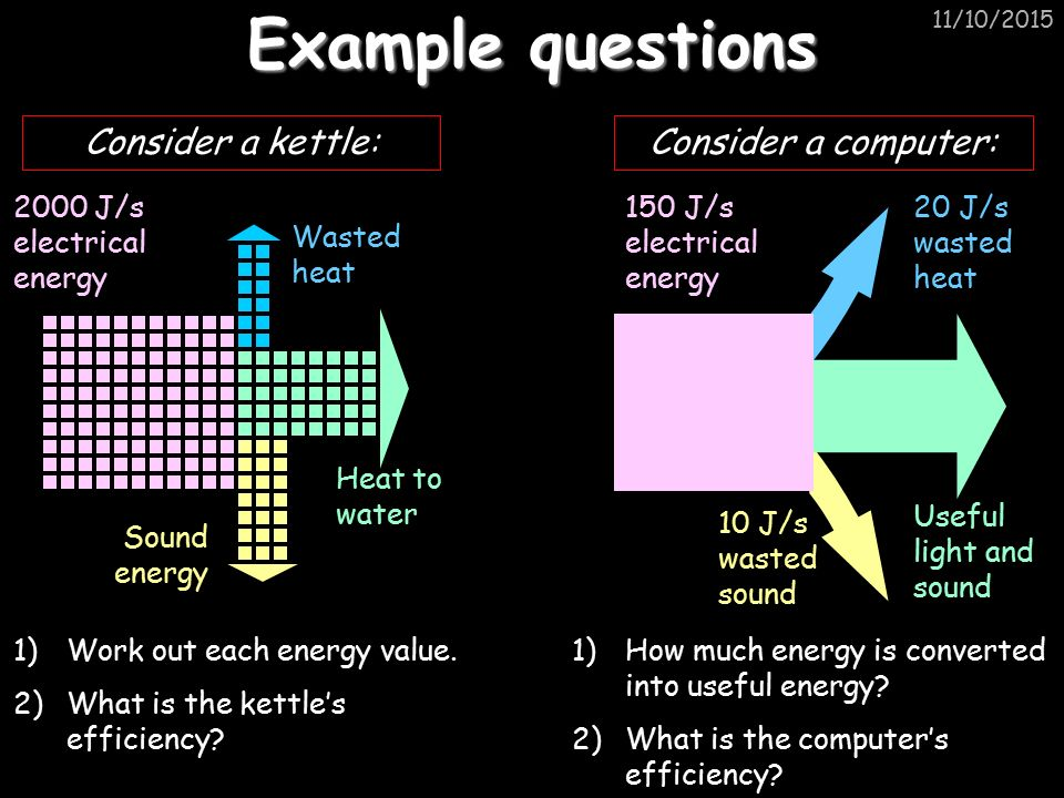 11/10/2015 Example questions Consider a computer: 150 J/s electrical energy 10 J/s wasted sound 20 J/s wasted heat Useful light and sound 1)How much energy is converted into useful energy.