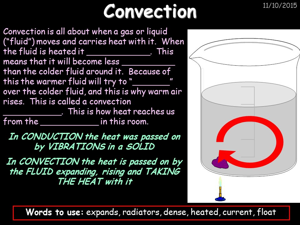 11/10/2015Convection Convection is all about when a gas or liquid ( fluid ) moves and carries heat with it.