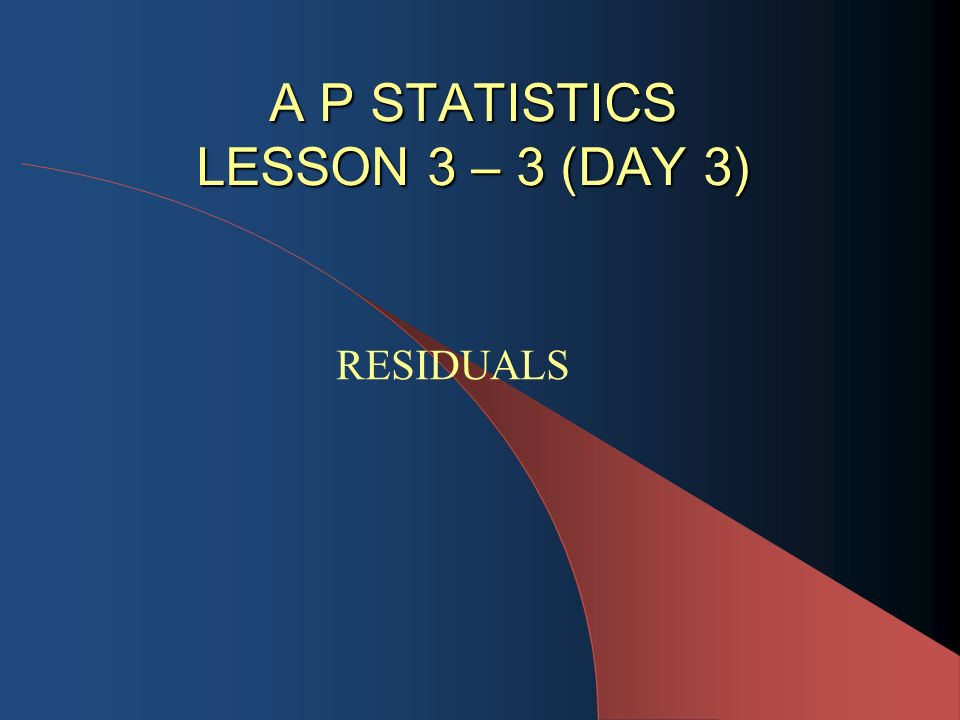 A P STATISTICS LESSON 3 – 3 (DAY 3) A P STATISTICS LESSON 3 – 3 (DAY 3) RESIDUALS