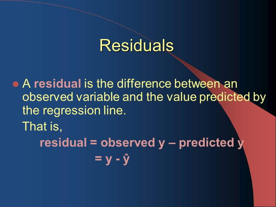 Residuals A residual is the difference between an observed variable and the value predicted by the regression line.
