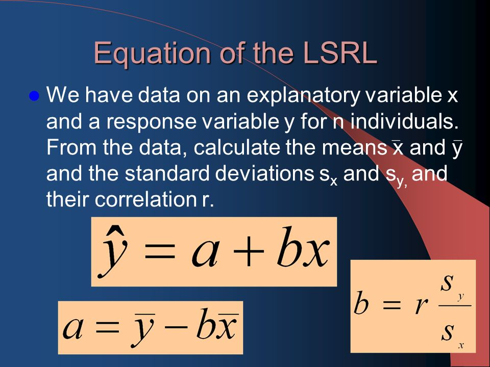 Equation of the LSRL We have data on an explanatory variable x and a response variable y for n individuals.