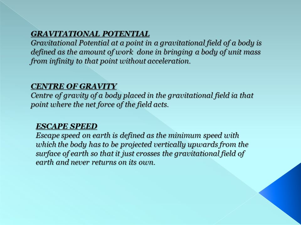 GRAVITATIONAL POTENTIAL Gravitational Potential at a point in a gravitational field of a body is defined as the amount of work done in bringing a body of unit mass from infinity to that point without acceleration.
