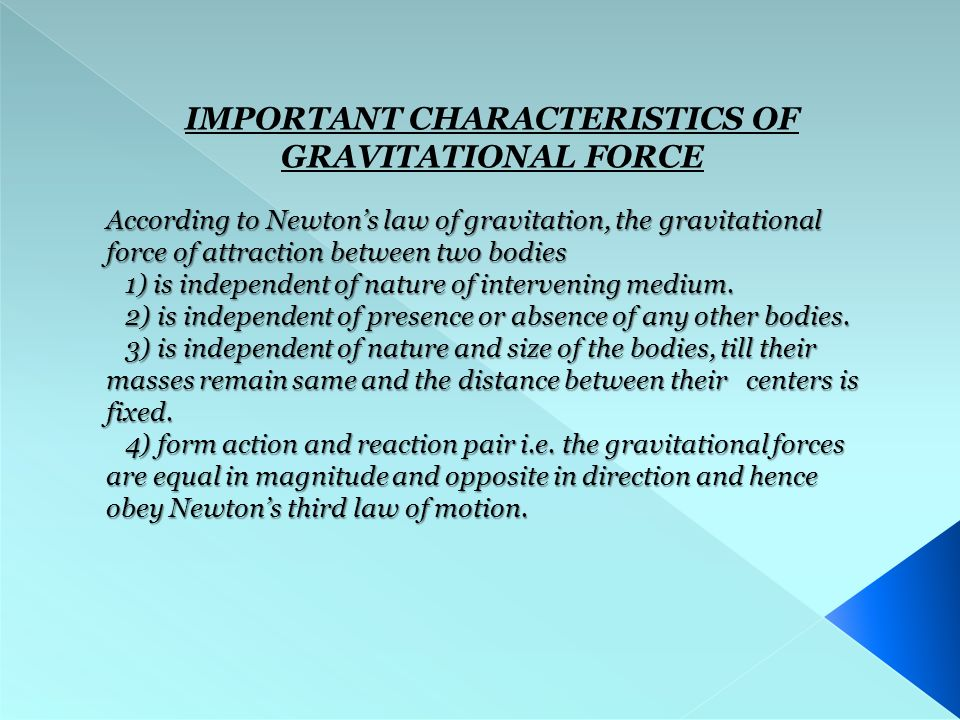 IMPORTANT CHARACTERISTICS OF GRAVITATIONAL FORCE According to Newton's law of gravitation, the gravitational force of attraction between two bodies 1) is independent of nature of intervening medium.