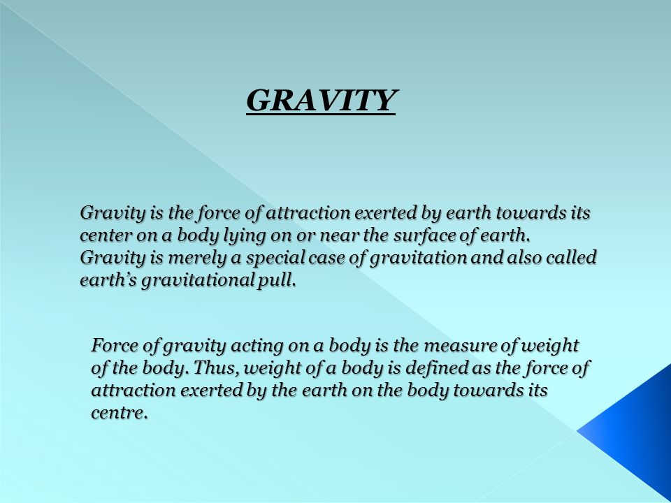 GRAVITY Gravity is the force of attraction exerted by earth towards its center on a body lying on or near the surface of earth.