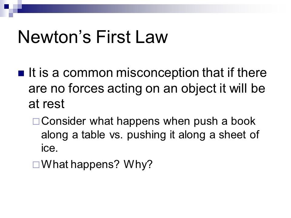 Newton's First Law It is a common misconception that if there are no forces acting on an object it will be at rest  Consider what happens when push a book along a table vs.